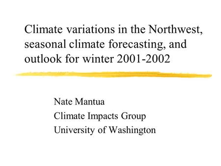 Climate variations in the Northwest, seasonal climate forecasting, and outlook for winter 2001-2002 Nate Mantua Climate Impacts Group University of Washington.