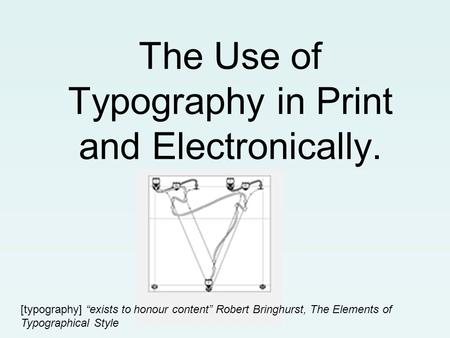 "The Use of Typography in Print and Electronically. [typography] ""exists to honour content"" Robert Bringhurst, The Elements of Typographical Style."