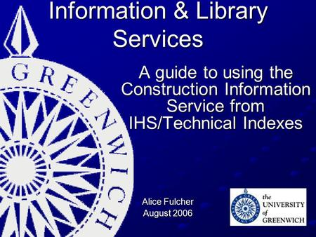 Information & Library Services A guide to using the Construction Information Service from IHS/Technical Indexes Alice Fulcher August 2006.