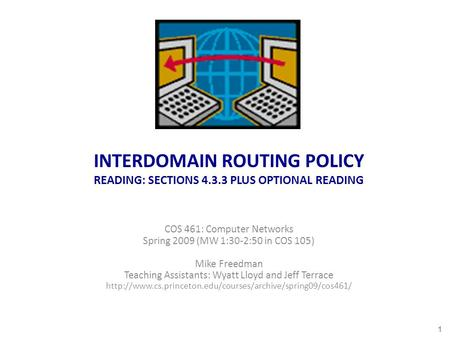 INTERDOMAIN ROUTING POLICY READING: SECTIONS 4.3.3 PLUS OPTIONAL READING COS 461: Computer Networks Spring 2009 (MW 1:30-2:50 in COS 105) Mike Freedman.