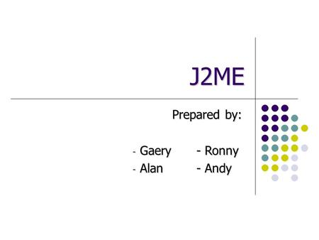 J2ME Prepared by: - Gaery- Ronny - Alan- Andy. Why Technology for Mobile Devices? The nature of wireless devices is changing Old devices: All the software.