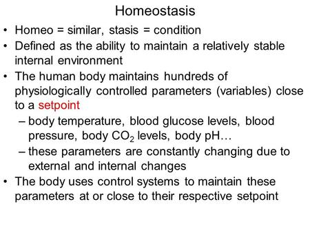 Homeostasis Homeo = similar, stasis = condition Defined as the ability to maintain a relatively stable internal environment The human body maintains hundreds.