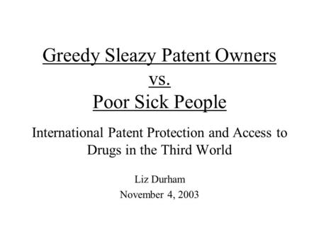 Greedy Sleazy Patent Owners vs. Poor Sick People International Patent Protection and Access to Drugs in the Third World Liz Durham November 4, 2003.