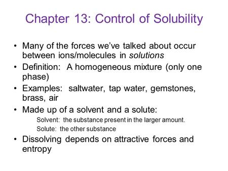 Chapter 13: Control of Solubility Many of the forces we've talked about occur between ions/molecules in solutions Definition: A homogeneous mixture (only.