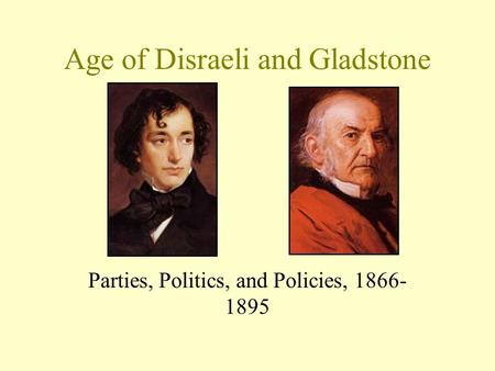 Age of Disraeli and Gladstone Parties, Politics, and Policies, 1866- 1895.
