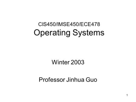 1 CIS450/IMSE450/ECE478 Operating Systems Winter 2003 Professor Jinhua Guo.
