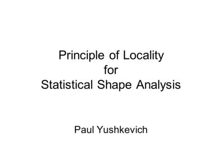 Principle of Locality for Statistical Shape Analysis Paul Yushkevich.