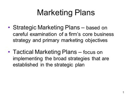 1 Marketing Plans Strategic Marketing Plans – based on careful examination of a firm's core business strategy and primary marketing objectives Tactical.