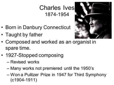 Charles Ives 1874-1954 Born in Danbury Connecticut Taught by father Composed and worked as an organist in spare time. 1927-Stopped composing –Revised works.