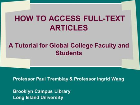 HOW TO ACCESS FULL-TEXT ARTICLES A Tutorial for Global College Faculty and Students Professor Paul Tremblay & Professor Ingrid Wang Brooklyn Campus Library.
