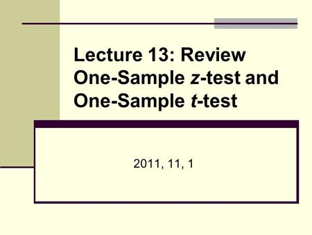 Lecture 13: Review One-Sample z-test and One-Sample t-test 2011, 11, 1.