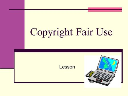 Copyright Fair Use Lesson. What is copyright? Copyright protects the right to copy an original work Covers: Music Art Stories Pictures Internet images.