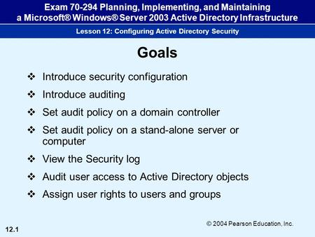 12.1 © 2004 Pearson Education, Inc. Exam 70-294 Planning, Implementing, and Maintaining a Microsoft® Windows® Server 2003 Active Directory Infrastructure.