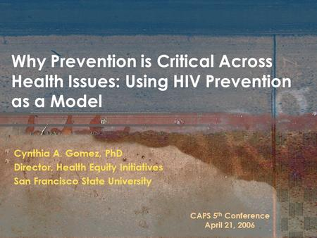 Why Prevention is Critical Across Health Issues: Using HIV Prevention as a Model Cynthia A. Gomez, PhD Director, Health Equity Initiatives San Francisco.