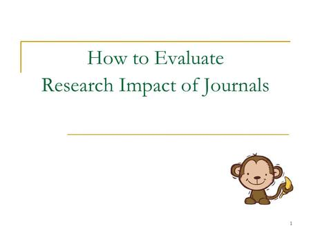 1 How to Evaluate Research Impact of Journals. 2 Why Journal Impact?  Librarians - can support selection or removal of journals from their collections,