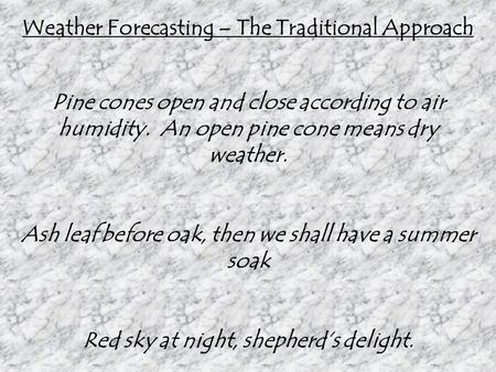 Weather Forecasting – The Traditional Approach Pine cones open and close according to air humidity. An open pine cone means dry weather. Ash leaf before.