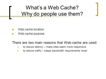 What's a Web Cache? Why do people use them? Web cache location Web cache purpose There are two main reasons that Web cache are used:  to reduce latency.
