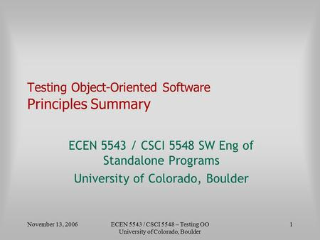 November 13, 2006ECEN 5543 / CSCI 5548 – Testing OO University of Colorado, Boulder 1 Testing Object-Oriented Software Principles Summary ECEN 5543 / CSCI.