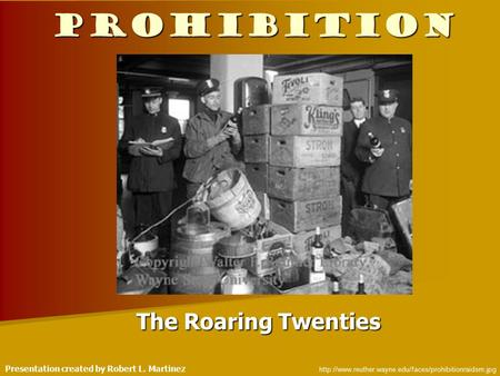 Prohibition The Roaring Twenties  Presentation created by Robert L. Martinez.