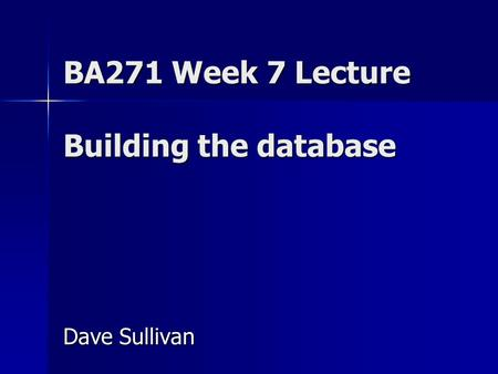 BA271 Week 7 Lecture Building the database Dave Sullivan.