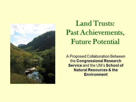 Land Trusts: Past Achievements, Future Potential A Proposed Collaboration Between the Congressional Research Service and the UM's School of Natural Resources.