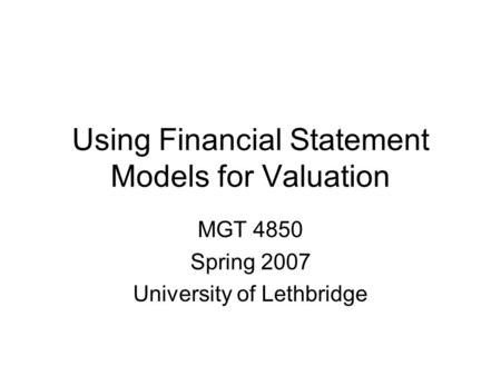 Using Financial Statement Models for Valuation MGT 4850 Spring 2007 University of Lethbridge.