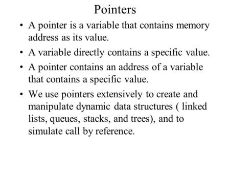 Pointers A pointer is a variable that contains memory address as its value. A variable directly contains a specific value. A pointer contains an address.