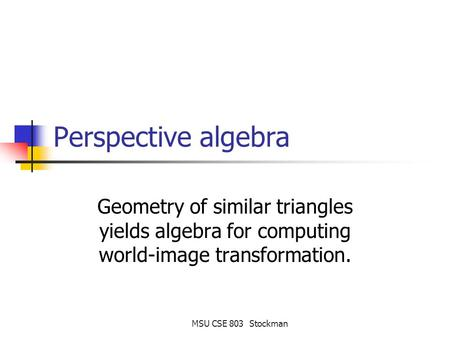 MSU CSE 803 Stockman Perspective algebra Geometry of similar triangles yields algebra for computing world-image transformation.