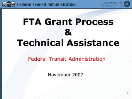 1 FTA Grant Process & Technical Assistance Federal Transit Administration November 2007.