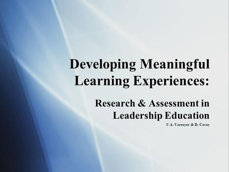 Developing Meaningful Learning Experiences: Research & Assessment in <strong>Leadership</strong> Education © A. Vorreyer & D. Covey Research & Assessment in <strong>Leadership</strong>.