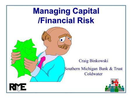 $ Managing Capital /Financial Risk Craig Binkowski Southern Michigan Bank & Trust Coldwater.
