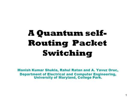 1 A Quantum self- Routing Packet Switching Manish Kumar Shukla, Rahul Ratan and A. Yavuz Oruc, Department of Electrical and Computer Engineering, University.