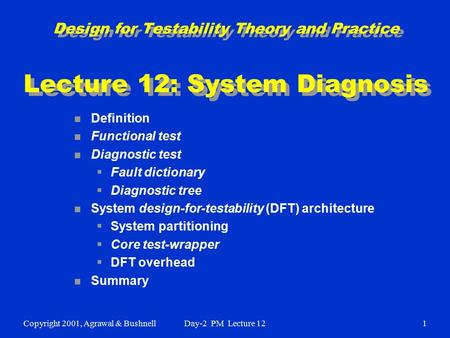 Copyright 2001, Agrawal & BushnellDay-2 PM Lecture 121 Design for Testability Theory and Practice Lecture 12: System Diagnosis n Definition n Functional.
