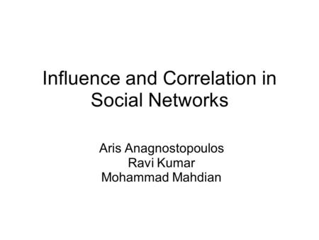 Influence and Correlation in Social Networks Aris Anagnostopoulos Ravi Kumar Mohammad Mahdian.