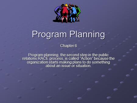 "Program Planning Chapter 6 Program planning, the second step in the public relations RACE process, is called ""Action"" because the organization starts making."
