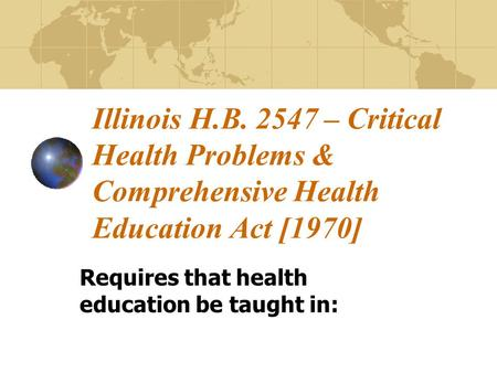 Illinois H.B. 2547 – Critical Health Problems & Comprehensive Health Education Act [1970] Requires that health education be taught in: