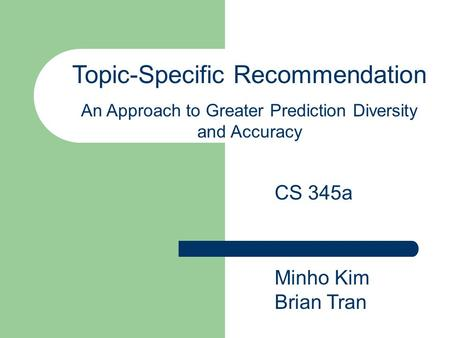 Topic-Specific Recommendation An Approach to Greater Prediction Diversity and Accuracy Minho Kim Brian Tran CS 345a.