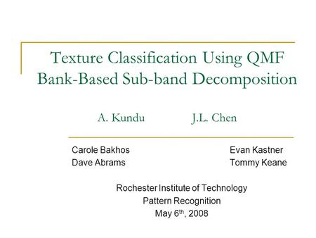 Texture Classification Using QMF Bank-Based Sub-band Decomposition A. Kundu J.L. Chen Carole BakhosEvan Kastner Dave AbramsTommy Keane Rochester Institute.