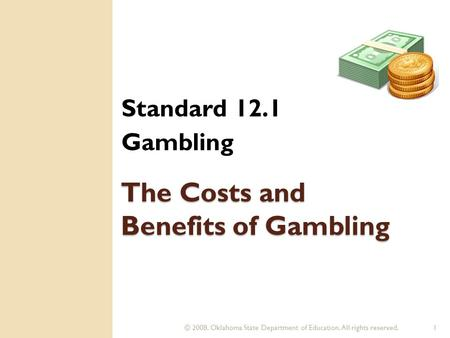 © 2008. Oklahoma State Department of Education. All rights reserved.1 The Costs and Benefits of Gambling Standard 12.1 Gambling.
