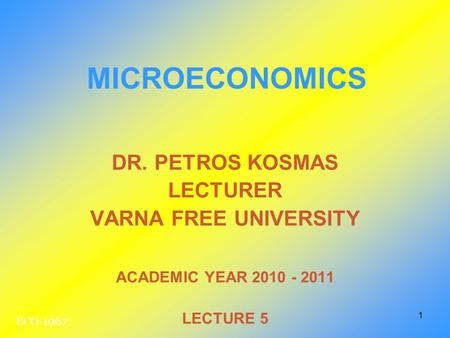 1 DR. PETROS KOSMAS LECTURER VARNA FREE UNIVERSITY ACADEMIC YEAR 2010 - 2011 LECTURE 5 MICROECONOMICS ECO-1067.