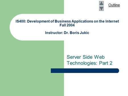Outline IS400: Development of Business Applications on the Internet Fall 2004 Instructor: Dr. Boris Jukic Server Side Web Technologies: Part 2.