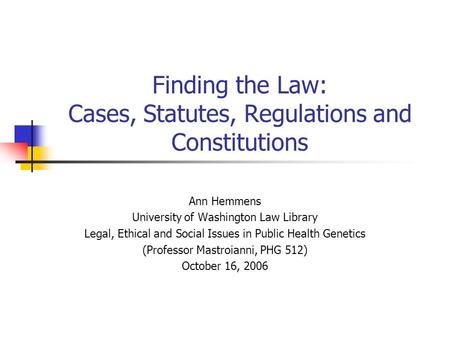 Finding the Law: Cases, Statutes, Regulations and Constitutions Ann Hemmens University of Washington Law Library Legal, Ethical and Social Issues in Public.