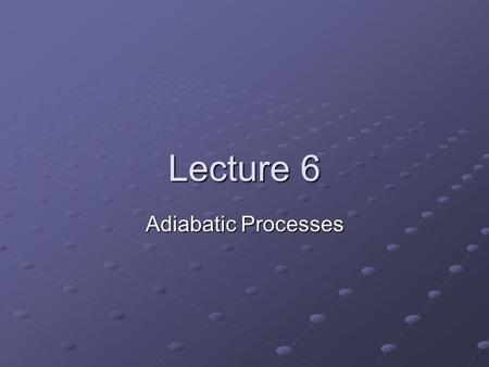 Lecture 6 Adiabatic Processes. Definition Process is adiabatic if there is no exchange of heat between system and environment, i.e., dq = 0 dq = 0.