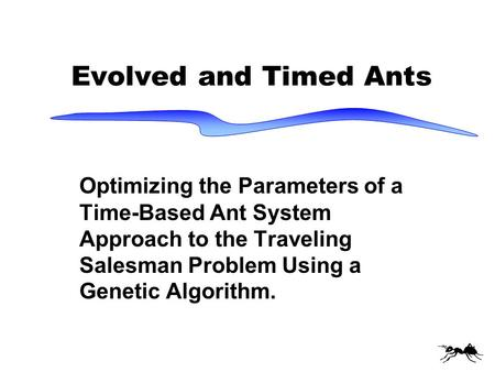 Evolved and Timed Ants Optimizing the Parameters of a Time-Based Ant System Approach to the Traveling Salesman Problem Using a Genetic Algorithm.