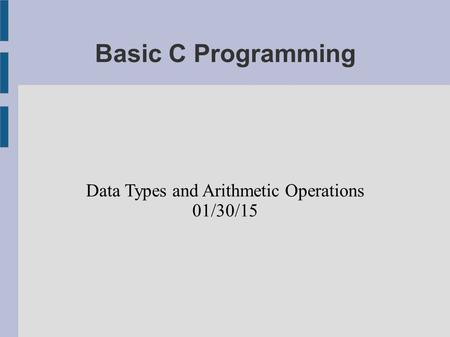 Basic C Programming Data Types and Arithmetic Operations 01/30/15.