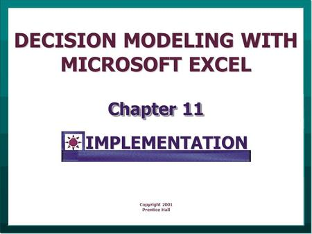 DECISION MODELING WITH MICROSOFT EXCEL Chapter 11 Copyright 2001 Prentice HallIMPLEMENTATION.