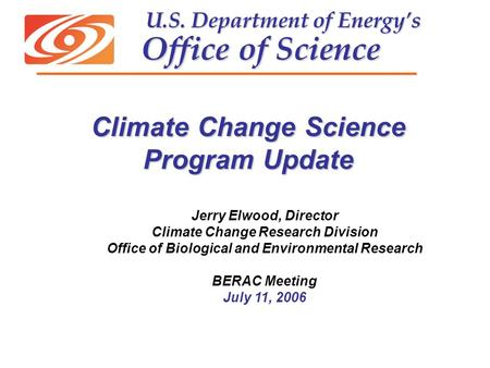 U.S. Department of Energy's Office of Science U.S. Department of Energy's Office of Science Jerry Elwood, Director Climate Change Research Division Office.