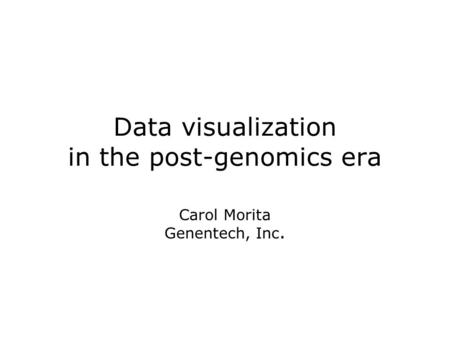 Data visualization in the post-genomics era Carol Morita Genentech, Inc.