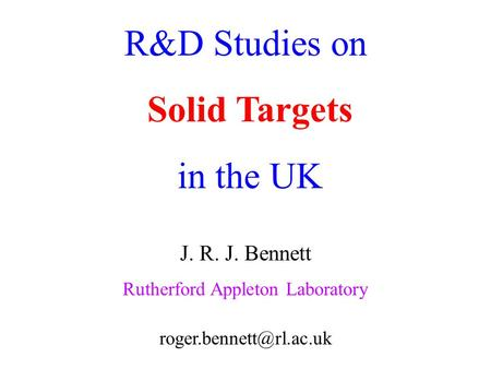 R&D Studies on Solid Targets in the UK J. R. J. Bennett Rutherford Appleton Laboratory