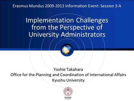 Logo Erasmus Mundus 2009-2013 Information Event: Session 3-A Implementation Challenges from the Perspective of University Administrators Yoshie Takahara.